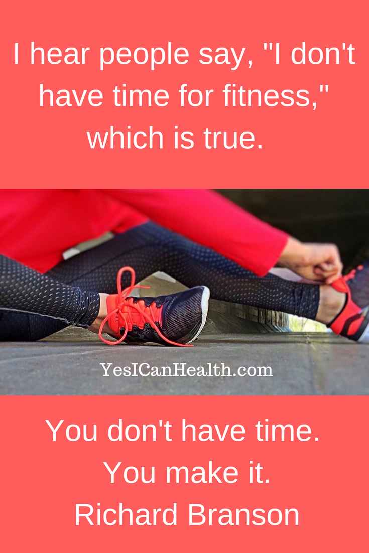 """""""I hear people say, 'I don't have time for fitness.' Which is true.  You don't have time.  You make it.""""  Richard Branson"""