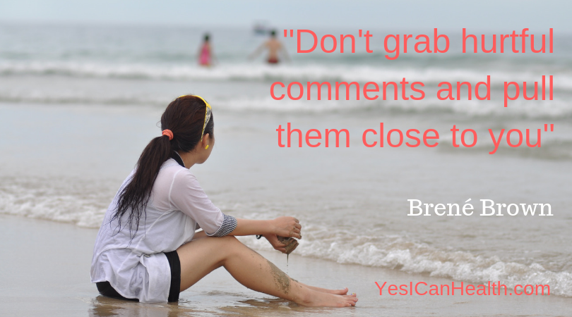 """Don't grab hurtful comments and pull them close to you…"" Brené Brown"