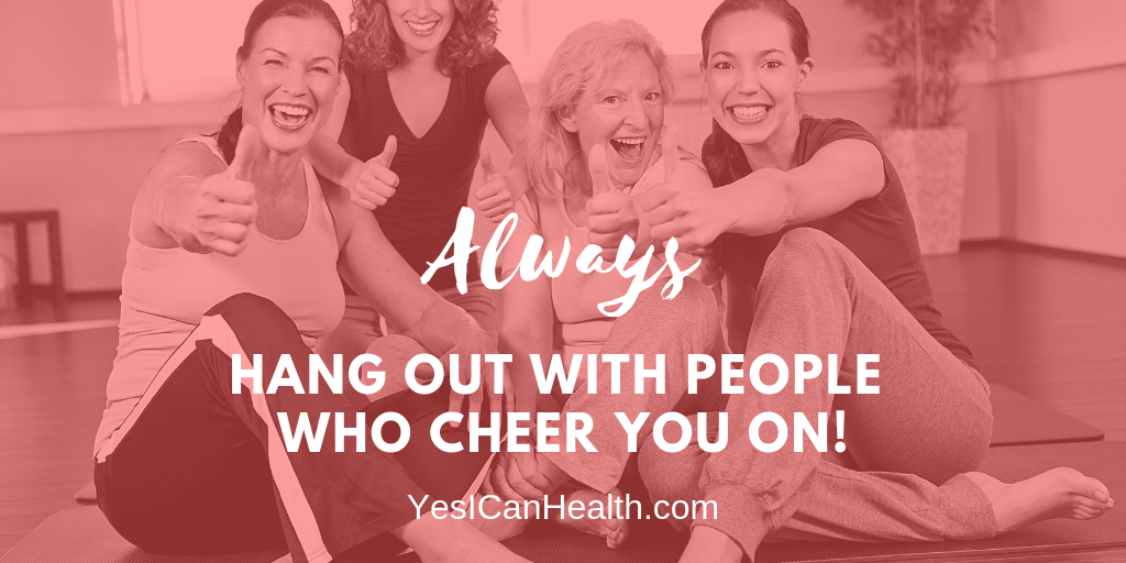 Always hang out with people who cheer you on!