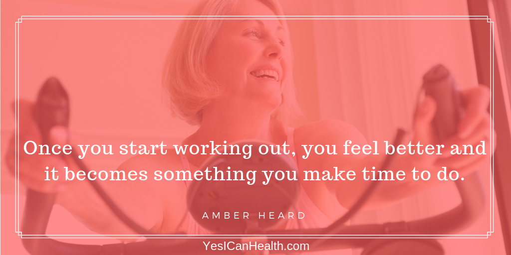 Once you start working out, you feel better and it becomes something you make time to do. Amber Heard