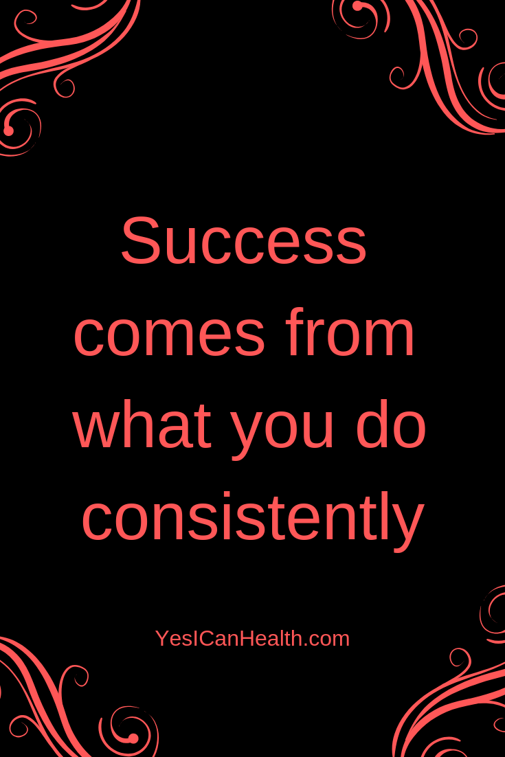 Success comes from what you do consistently