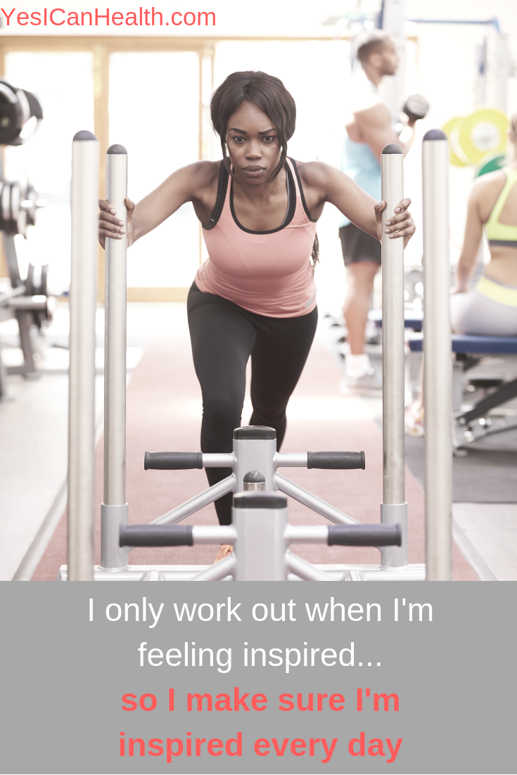 I only work out when I'm feeling inspired…so I make sure I'm inspired every day.