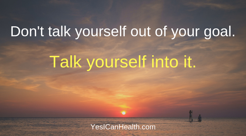 Don't talk yourself out of your goal.  Talk yourself into it.