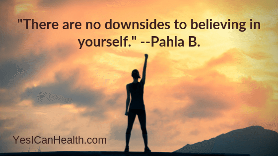 """There are no downsides to believing in yourself.""   Pahla B."