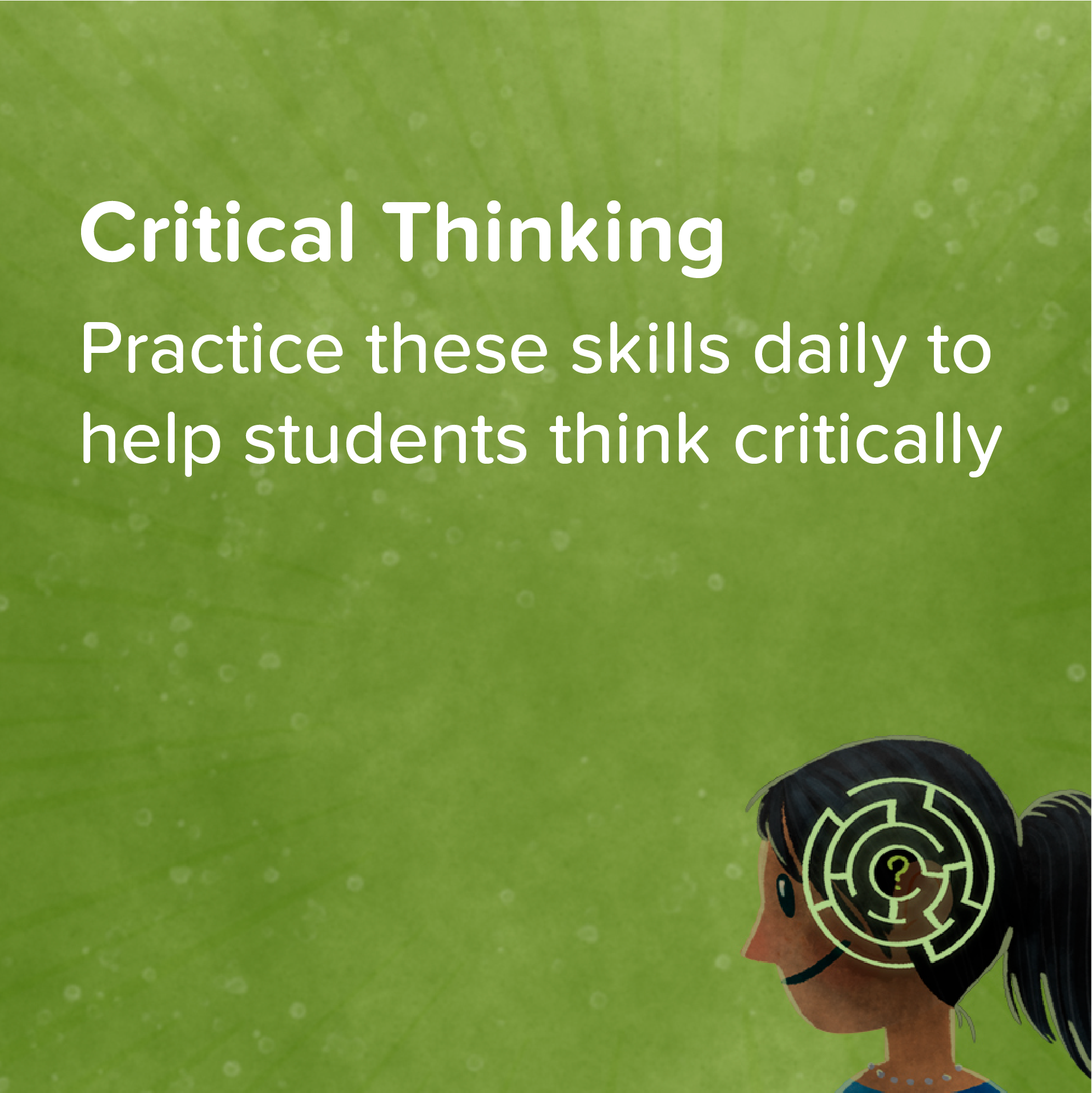 Critical Thinking   Strong critical thinking skills are the cornerstone of future learning. Here are 10 flexible prompts to use in class.    View & Download >