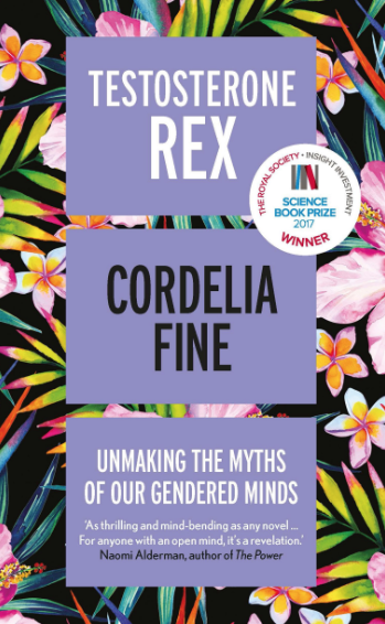 Testosterone Rex: Unmaking the Myths of Our Gendered Minds    by Cordelia Fine