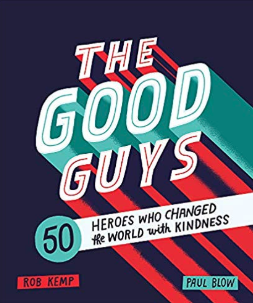 The Good Guys: 50 Heroes Who Changed the World with Kindness    Rob Kemp
