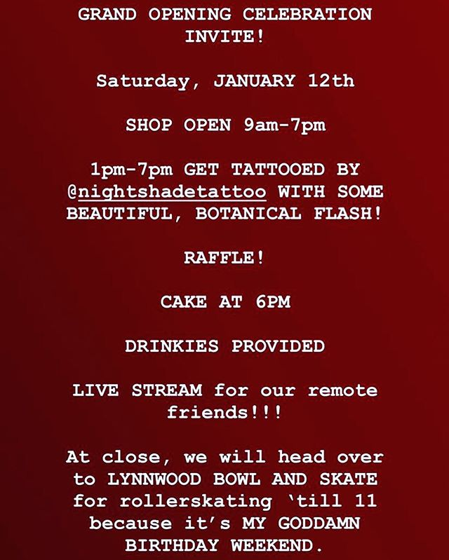 GRAND OPENING CELEBRATION  Saturday, JANUARY 12th  SHOP OPEN 9am-7pm  1pm-7pm GET TATTOED BY @nightshadetattoo WITH SOME BEAUTIFUL, BOTANICAL FLASH  RAFFLE!  CAKE AT 6PM  DRINKIES PROVIDED  At shop close we will head over to LYNWOOD BOWL AND SKATE for rollerskating 'till 11 because it's my birthday.  Come celebrate with us!!!