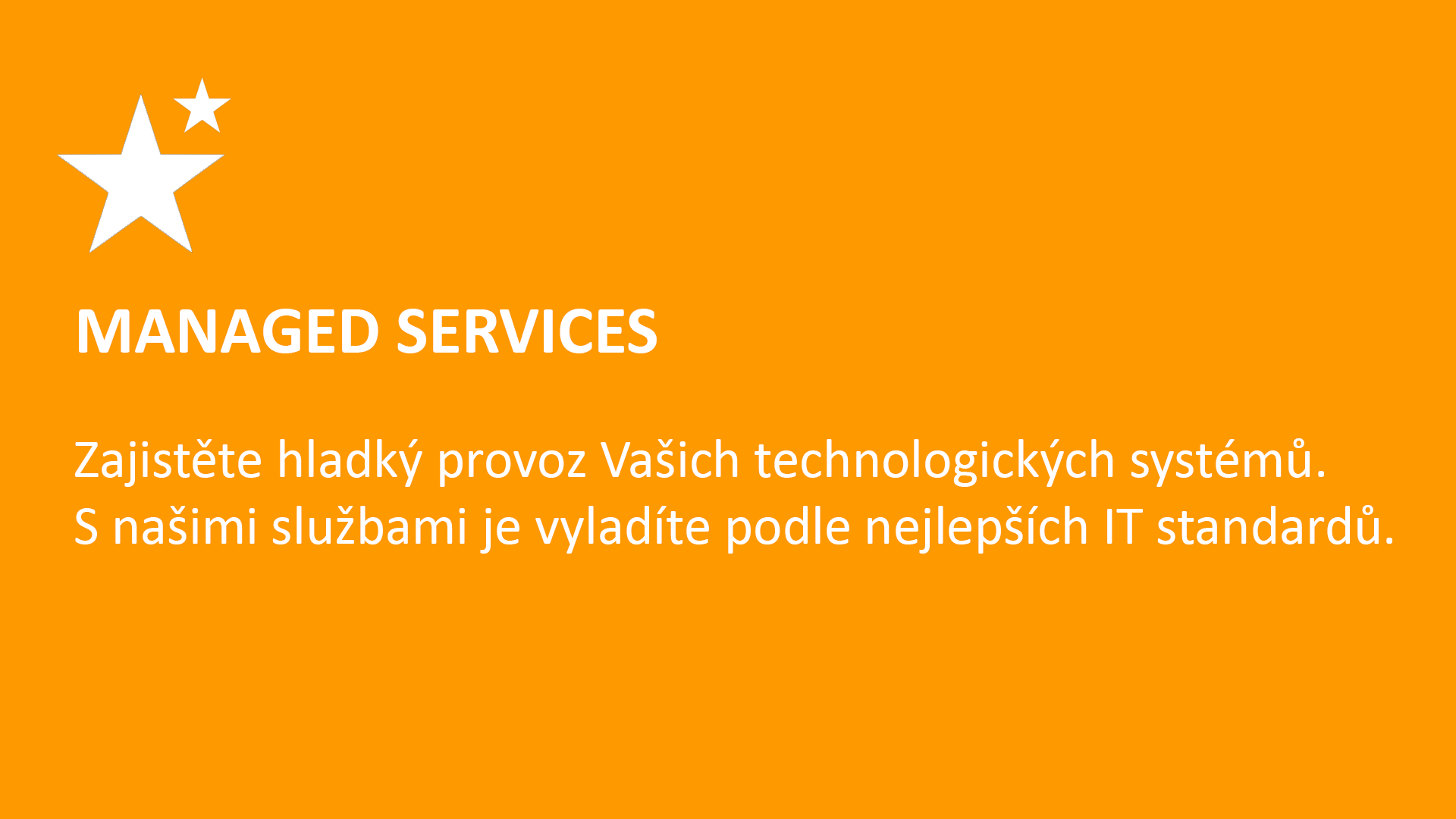 MANAGED SERVICES  Zajistěte hladký provoz Vašich technologických systémů.  S našimi službami je vyladíte podle nejlepších IT standardů.
