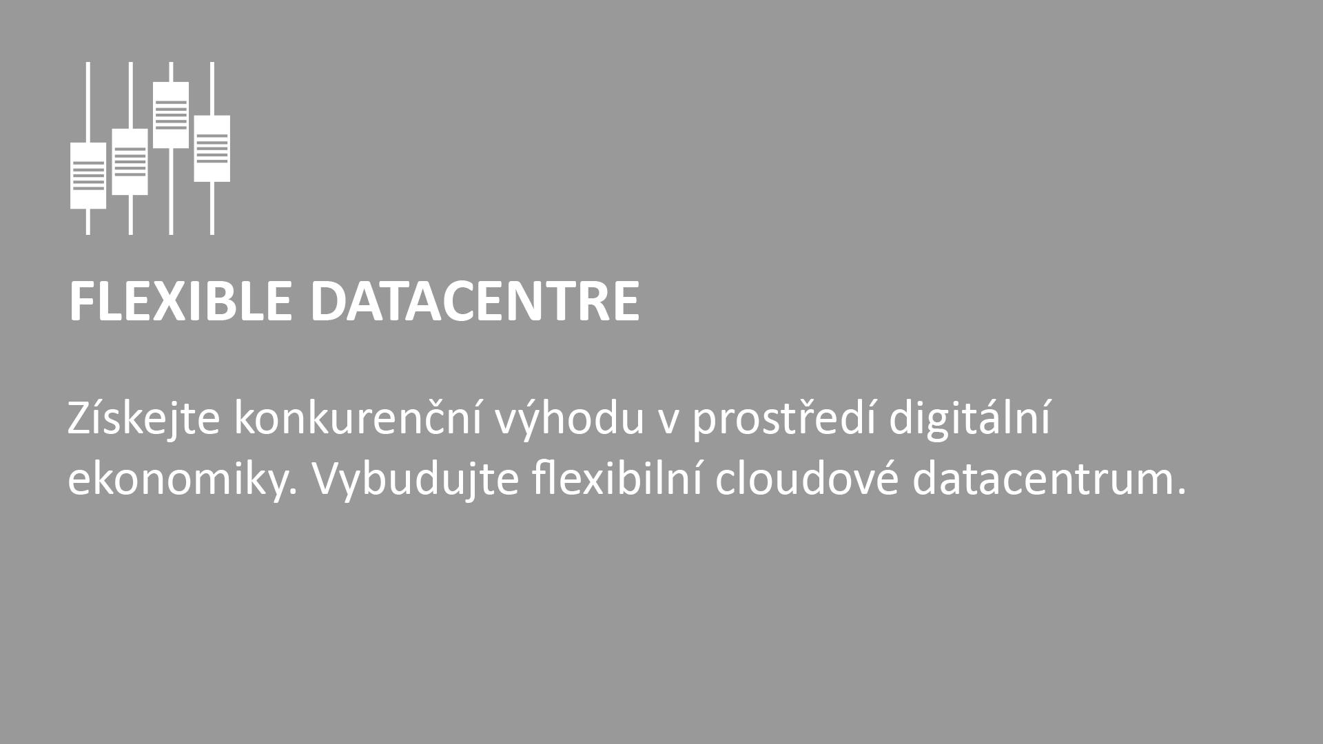 FLEXIBLE DATACENTRE  Získejte konkurenční výhodu v prostředí digitální ekonomiky.  Vybudujte flexibilní cloudové datacentrum.
