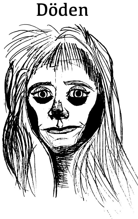 Döden - En skön filur som inte kan förstå varför alla flyr utav bara helvete när de ser henne. Det enda Döden och hennes festfixande polare i Dödsriket vill göra är ju nämligen att liva upp efterlivet och se till att du aldrig kommer vara dig lik. Döden är glad för det mesta men hatar två saker som satan: 1. Den fria marknaden, och 2. När arbetet inkräktar på fikapauserna. På fritiden är hon en ganska skicklig schackspelare och har en romans med Lill-Babs på HR-avdelningen.