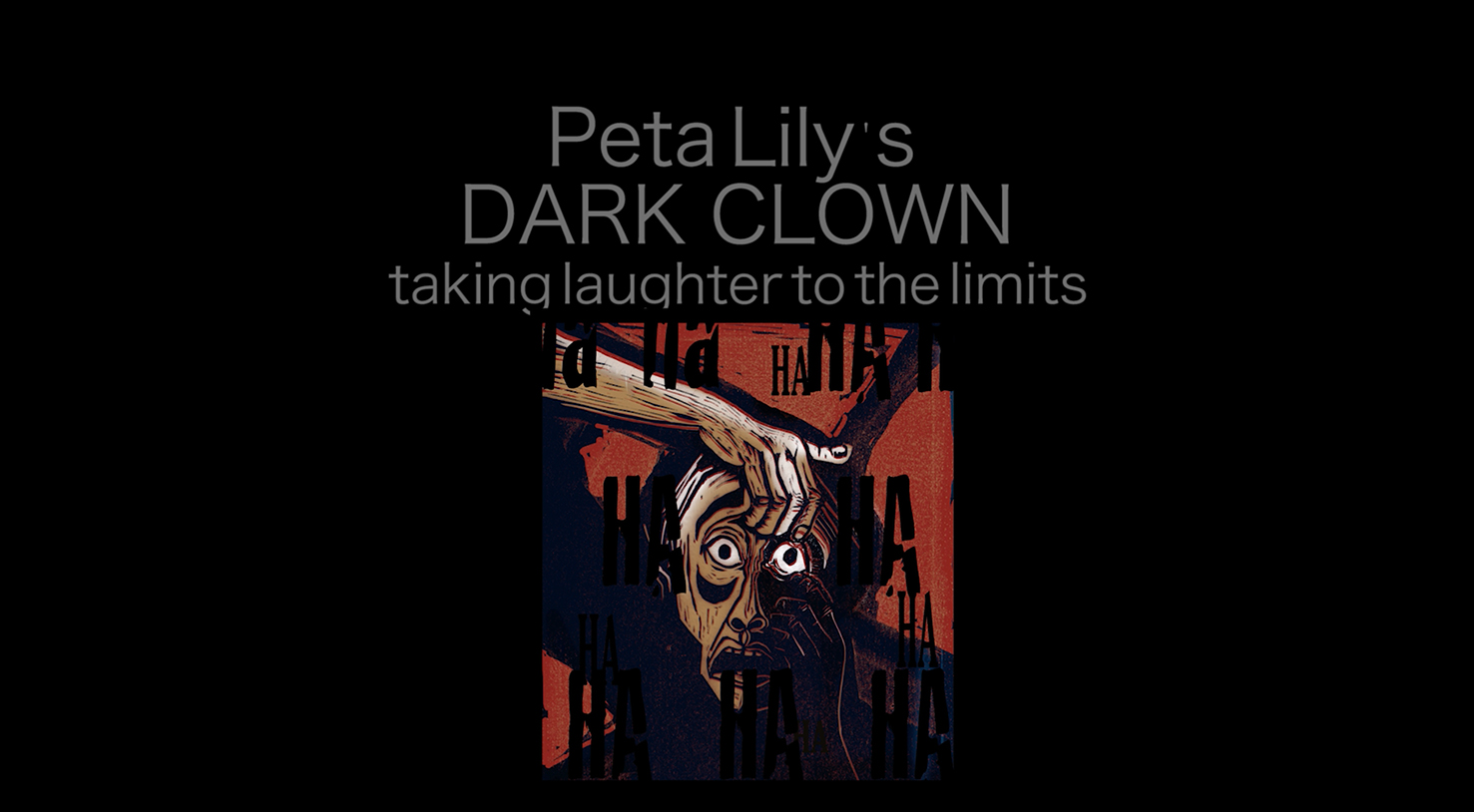 - Peta Lily's DARK CLOWN shows the thinking behind the deeply funny, deeply painful work she teaches and makes. This film takes the viewer on a journey from the antics of the red nose clown to the angst filled world of the dark clown. Available to watch here.