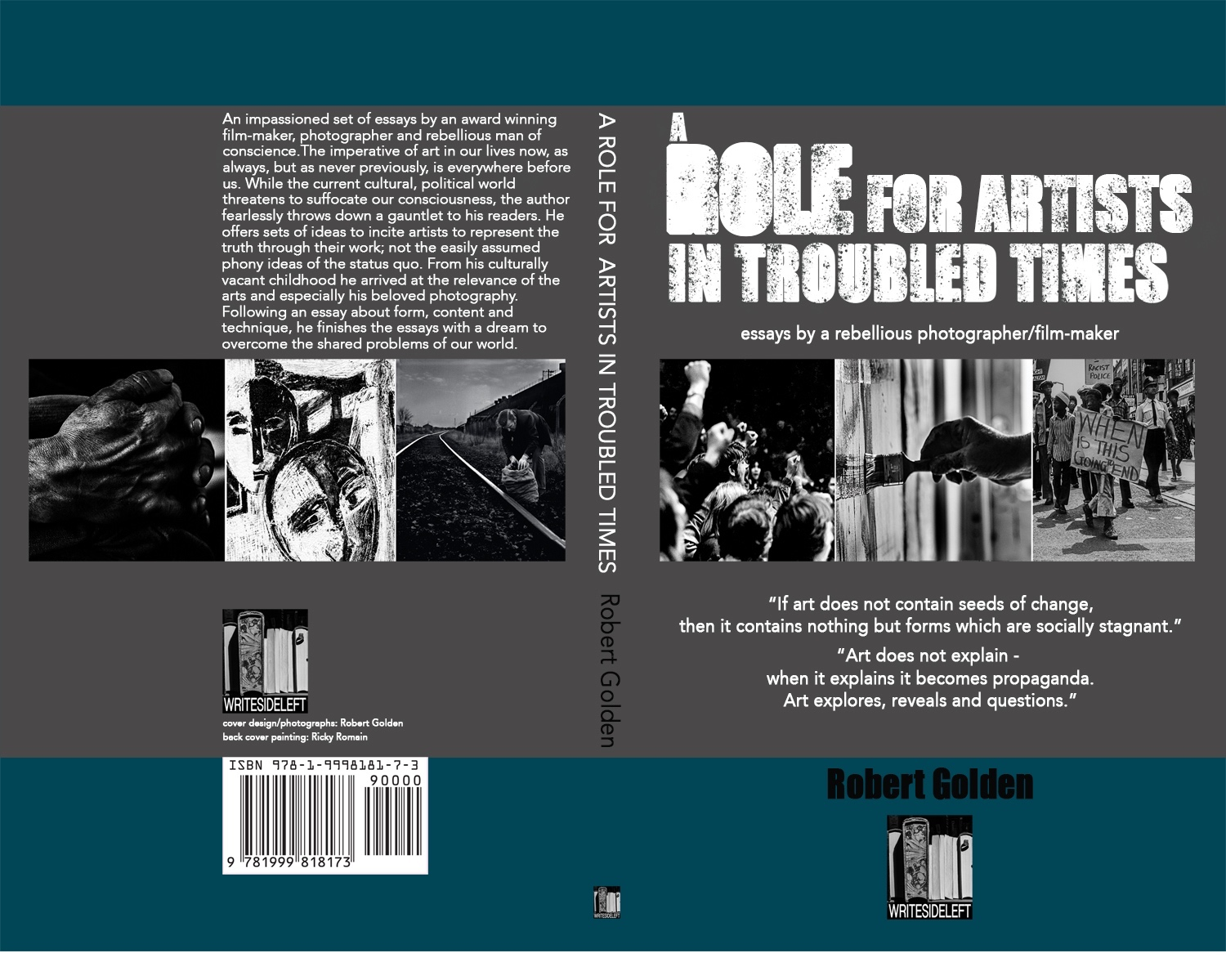 Robert Golden, a unique multi-award winning photographer, film-maker and mentor shares his experiences in A Role for Artists in Troubled Times. It is a powerful addition to today's debate about the purpose and practice of photography in times when we urgently need to try harder to get it right.  Robert Golden's contribution to that conversation consists of five essays, in turns polemic, angry, melancholic, generous, hopeful and sometimes downright appalled at today's crisis of conscience around the world in photography that could reflect and represent it.  He takes us on his voyage of discovery, from his first sighting Diego Rivera's Detroit Industrial Murals, through Da Vinci's portraits and Michelangelo's Slaves, on to Edward Weston's visions of beauty and love, Paul Strand's photo essays about the inherent dignity of all people and all races, to Henri Cartier Bresson's (perhaps the author's too) 'decisive moment', as a  complete   photographer  emerges. The one who compares and contrasts Caravaggio's democratisation of the subjects of art with those of W Eugene Smith's astonishing photographs.  Robert creates a bespoke guide, learnt through his diligent and creative practice, for today's photographers and other artists.   BUY IT    HERE  .   FILMED REFERENCES:    The film below is composed of photographs and paintings that are mentioned in the book's text. If you bring the film up onto your screen and stop and start it before and after each section you will see that each section referred to in the book is separated by about 3-4 seconds of black .   You can find it    HERE     REVIEWS:   A BLUEPRINT FOR ARTIST ACTIVISTS   Robert Golden is one of the great artist thinkers of our time. I have had the privilege of working with him closely for the last decade and a half on The Complete Freedom of Truth, a creative exchange programme for young artist activists spanning Europe, and he has been responsible for shaping a lot of my thinking and understanding about the time