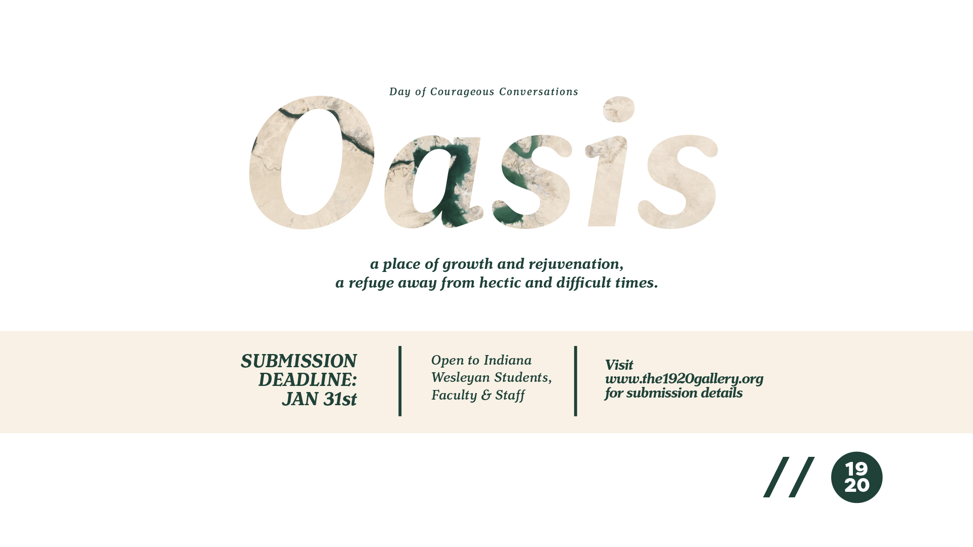 "Hello Indiana Wesleyan University students, faculty and staff!  The 1920 is happy to announce that ""Oasis"" is open for submissions! All students, faculty and staff are welcome to submit. The exhibit will open on Tuesday, Feb. 13 (Day of Courageous Conversations) presented alongside a poetry reading by writers from Caesura Magazine.  Oasis, a place of growth and rejuvenation. Oasis, a refuge away from hectic and difficult times. We hope to create a space for you that serves as a refuge--a safe place where you can grow and recharge in whatever way you need.    Submission deadline: Wednesday, Jan. 31 at midnight.    Here are the details:   ARTWORK REQUIREMENTS:   2D work must be wall-hanging ready.                                                                                                        Maximum 3D work must be able to fit through a standard doorway.   HOW TO SUBMIT:   Please send a maximum of 5 jpeg (300dpi) images to sophie.stewart@indwes.edu. Please include your name, the title of the artworks, year of creation, medium and dimensions and price. Please note that the gallery will recieve 20% commission on artworks sold within the gallery.    KEY DATES:   Submission deadline: Wednesday, Jan. 31 at midnight  Notification of acceptance: Thursday, Feb. 1  Delivery of Artworks: Friday, Feb. 9 by 5:00pm  Exhibition Dates: Tuesday, Feb. 13 - Friday, Feb. 23  Reception Date: Tuesday, Feb. 13 Opening time TBD  Don't forget, Caesura is also looking for art submissions for their publication so make sure you to submit to Caesura as well:  https://caesuraliterarymagazine.submittable.com/submit     So excited to see your submissions!  Sophie Stewart                                                                                                                                                                             The 1920 Gallery Fellow                                                                                                                        sophie.stewart@indwes.edu"
