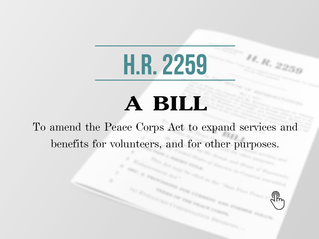 "HR 2259 - Legisilation  Here's a link to the ""Sam Farr Peace Corps Enhancement Act"", including the text of the bill, progress of the bill and current list of co-sponsors"