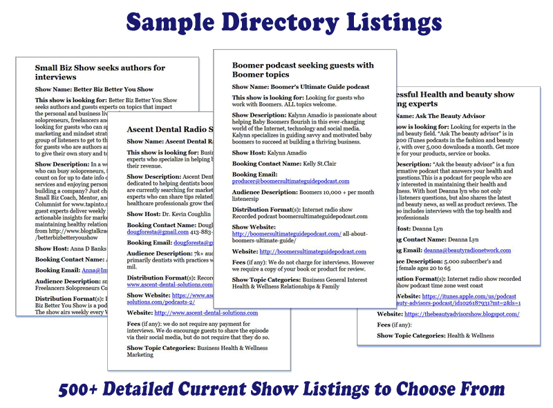 Get detailed listings from HUNDREDS of shows... - Not available anywhere else - these podcasts and radio programs are actively looking for guests to interview on-the-air.Every listing tells you who they're seeking AND includes current email addresses!