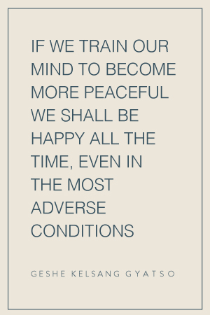 If we train our mind to become more peaceful we shall be happy all the time, even in the most adverse conditions
