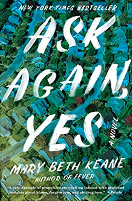 - ASK AGAIN, YES by Mary Beth KeaneA profoundly moving novel about two neighboring families in a suburban town, the friendship between their children, a tragedy that reverberates over four decades, and the power of forgiveness.