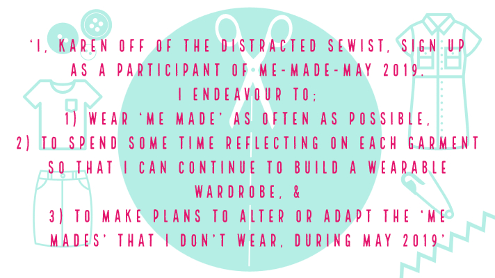'I, Karen off of the Distracted Sewist, sign up as a participant of Me-Made-May 2019. I endeavour to 1) wear 'me made' as often as possible, 2) to spend some time reflecting on each garment so that I can continue to build a wearable wardrobe, & 3) to make plans to alter or adapt the 'me mades' that I don't wear, during May 2019'