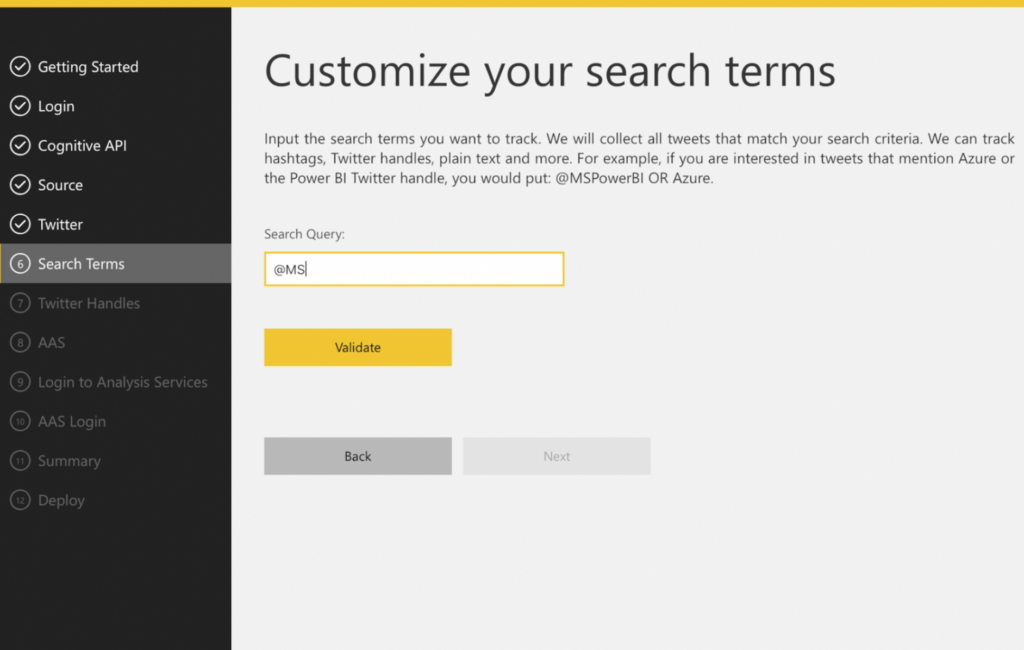 6/7) Search Terms & Handles   Hashtags, twitter handles, plain text and more...   The Solution Template collects these search terms and includes in the data model for consumption by the standard Power BI template and for you to consume in any way you choose in Power BI.