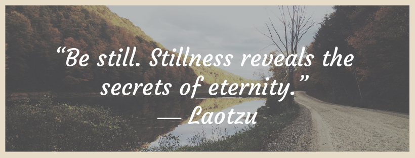 """Be still. Stillness reveals the secrets of eternity."" ― Laotzu.png"