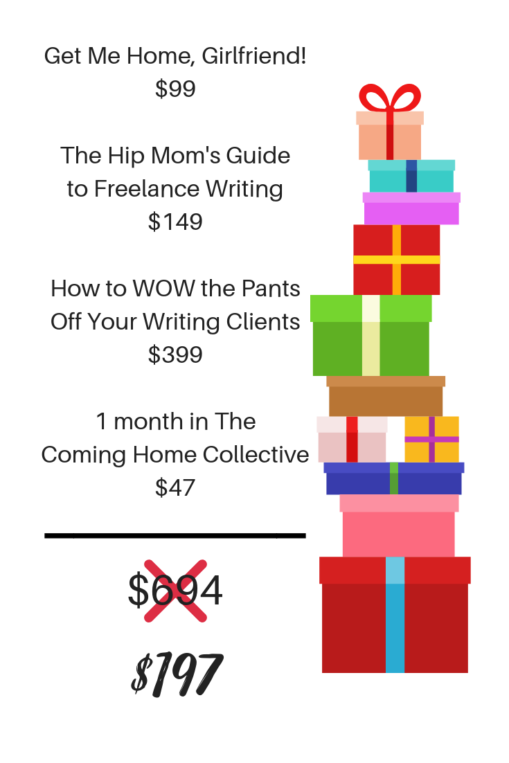 Get Me Home, Girlfriend!$47The Hip Mom's Guideto Freelance Writing$199How to WOW the PantsOff Your Writing Clients$2991 month in TheComing Home Collective$47.png