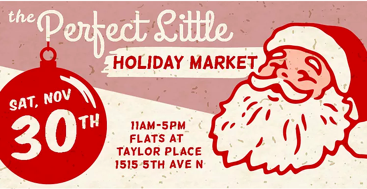 - OUTDOOR MARKETSATURDAY, NOVEMBER 30th11:-00 AM -5:00 PMFlats at Taylor Place 1515 5th Ave. NorthFOR MORE INFORMATION: https://www.theperfectlittlelife.com/holidaymarket