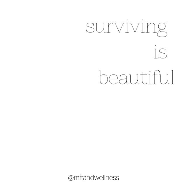 Surviving.   What does it mean to you?   To me, surviving is all about arriving on the other side of something---be it painful, traumatic, life-changing, hurtful, or simply challenging.  To get through something, to keep standing, to keep moving forward…   That is strength. That is power. That is beautiful.   -Meredith Mertens Hegedus, LCPC