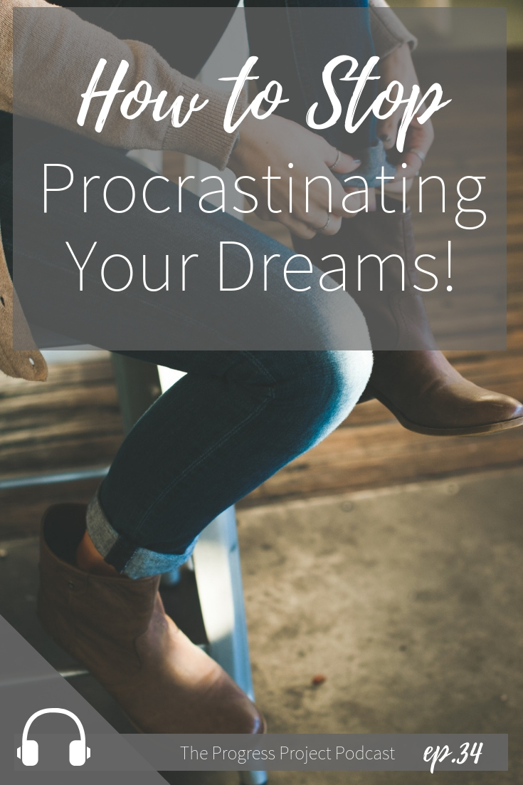 Ep. 34 How to Stop Procrastinating Your Dreams.jpg