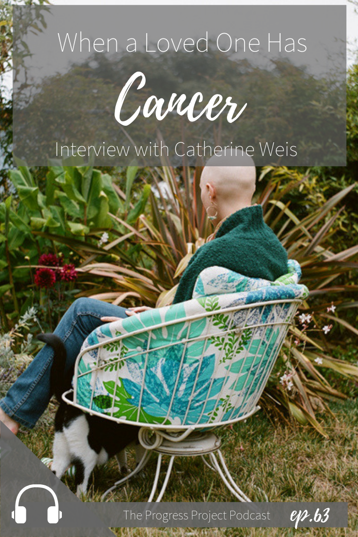 What to do when a loved one has cancer with Catherine Weis. Podcast episode 63 of The Progress Project.