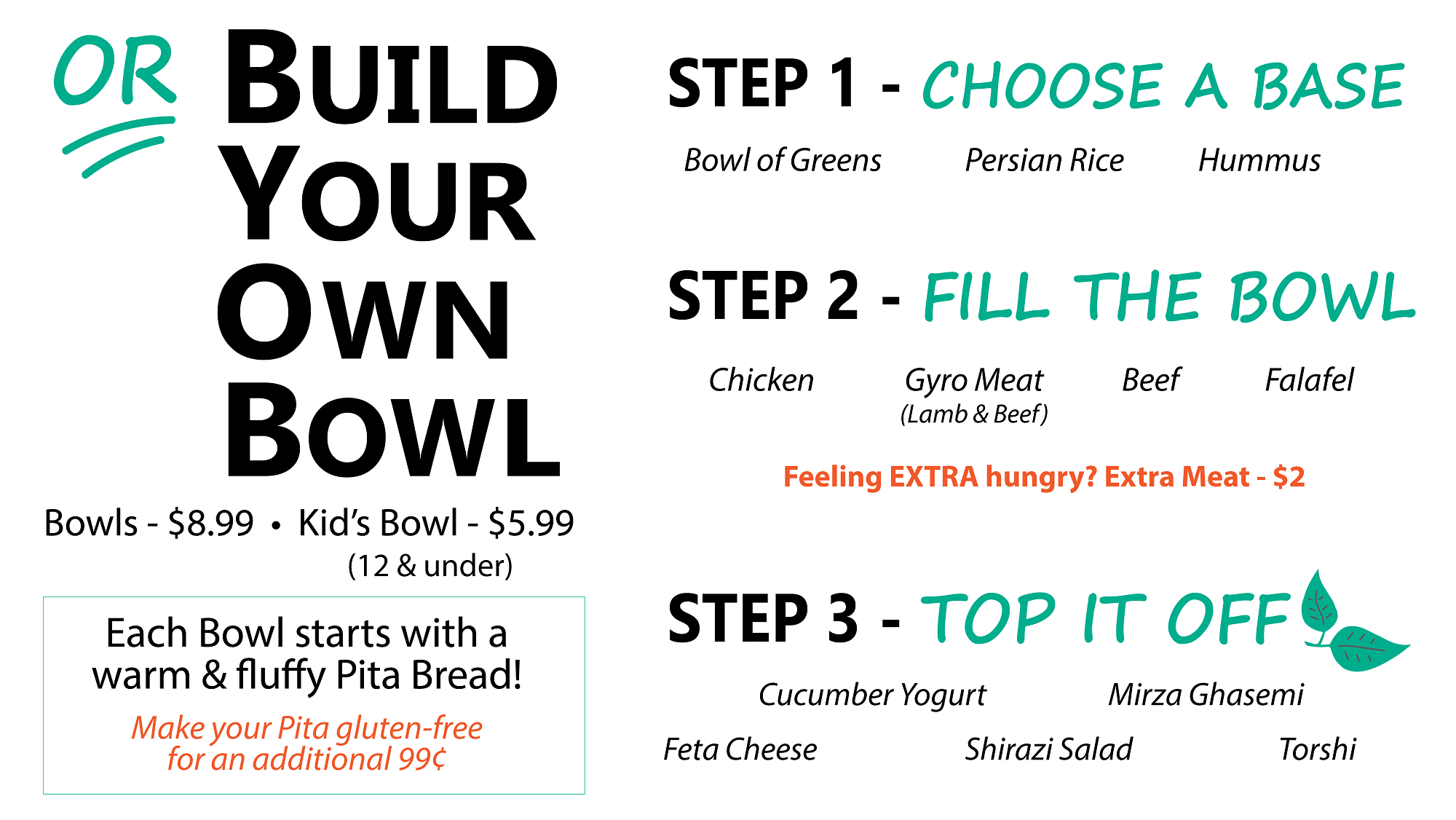 or BYOB: Build Your Own BowlIt's as easy as 1…2…3! - Start with a warm & fluffy pita bread at the bottom of your bowl and build up from there! The possibilities are endless, but most importantly…they are delicious!