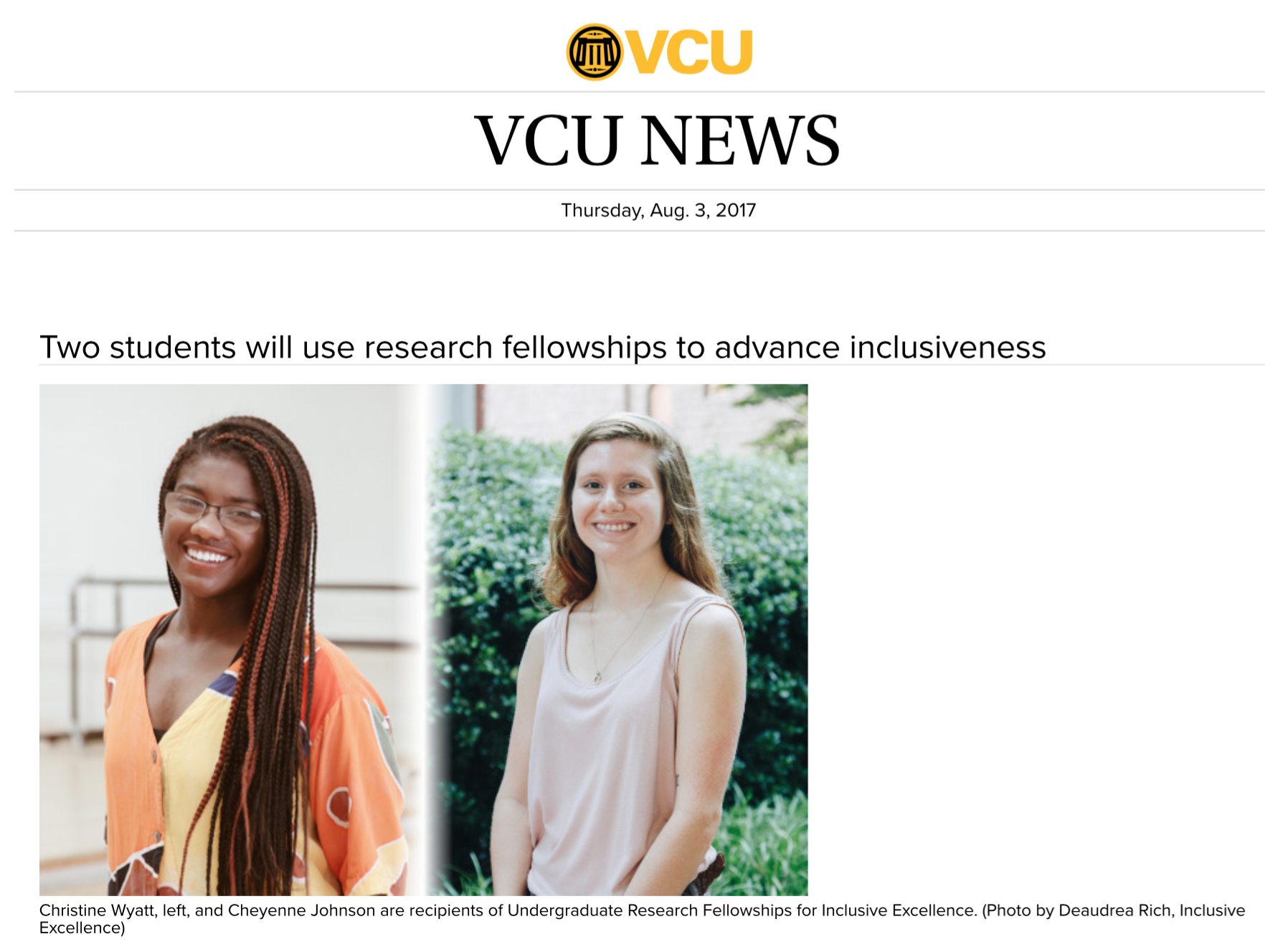"Two students will use research fellowships to advance inclusiveness - Two Virginia Commonwealth University undergraduates, Cheyenne Johnson and Christine Wyatt, are recipients of Undergraduate Research Fellowships for Inclusive Excellence for 2017.Each fellow receives a $1,500 award, while their faculty mentors receive a $500 award. Both Johnson and Wyatt will present their work at the Spring 2018 Poster Day during the Undergraduate Research Symposium. This is the third year that the Division for Inclusive Excellence has sponsored an award.For Johnson, a rising junior majoring in psychology and minoring in statistics in the College of Humanities and Sciences, that means using existing data to explore how inequality can affect access to mental health care.Her proposal, ""The Role of Inequality on Health Care Seeking,"" was inspired by taking the course, ""Sex and Sexuality in the U.S."" last fall. The course linked contemporary issues about sexual identity, reproductive rights and sexual violence to ""historical legacies of power and control.""Click image on left for more."