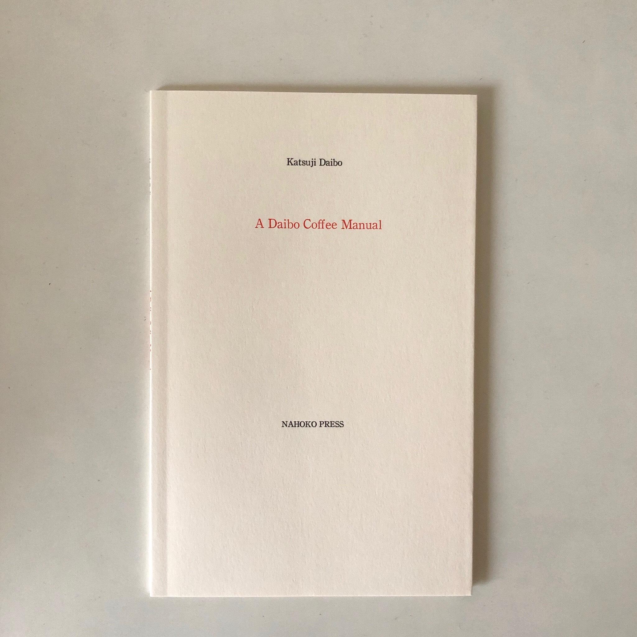"Katsuji Daibo - ""A Daibo Coffee Manual""Softcover, H20.8 x W13.3 cm (8 x 5 inches)32 pages, Text by Katsuji Daibo (English)Design: Osamu SaruyamaTypesetting and Printing: Houbunsha Printing Co., Ltd. Published by NAHOKO PRESS, 2015ISBN978-4-9908385-0-8"