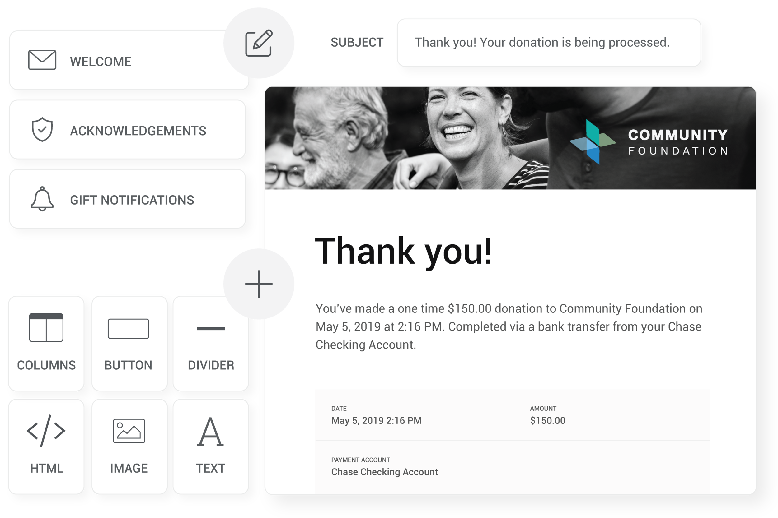 Outreach Designed to Save You Time - Your donors will automatically receive welcome, acknowledgement and gift notification emails. Customize the look and message in no time.