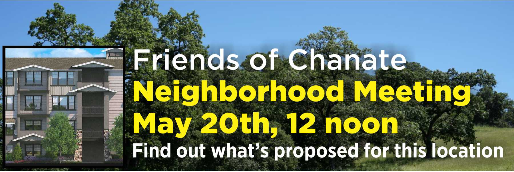 Don't Miss It! – Neighborhood Meeting, May 20th  Find out what's happening with the old Community Hospital/Sutter Hospital Chanate location at our neighborhood meeting on Sunday, May 20th, from Noon to 2 p.m. at Hidden Valley School. All are welcome!  The process is moving fast (the developer has now filed papers with Santa Rosa!) – you need to know what's proposed now so you can stay informed and influence the final development.   Knowledge is power. If you don't know what's happening, you may not be happy with the result.   · We'll update you on our lawsuit.  · We'll show you large pictures of the 867 high density apartments the applicant is proposing for the site.  · We'll let you know the process the proposed project will follow.  · We'll let you know how to make sure that you stay informed.  · We'll answer your questions.   Don't miss this chance to find out what's really going on!   We are not opposed to development at this location, but we are very worried about what kind of development will happen, and how all of us will be able to evacuate in the event of another disaster.  We are fighting hard to win our lawsuit against the County, which would require this process to start over, but we all need to stay informed of everything else that is going on, particularly now that the developer has filed papers with Santa Rosa to start the project.  To find out as much as we know, attend the Friends of Chanate Neighborhood Meeting on Sunday, May 20th from Noon to 2 p.m. at Hidden Valley School, 3435 Bonita Vista Dr., Santa Rosa – right off of Chanate Road.  RSVPs to  FriendsOfChanate@sonic.net  appreciated.  Your continued support is critical to our success.   Please make a tax-deductible contribution today to help us succeed!     We all deserve a County Government that is working for us, and is not giving valuable property away far too cheaply.   Please visit  www.FriendsOfChanate.org  to make a secure, tax deductible deposit, or donate securely on our Facebook page.