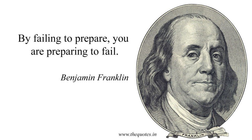 """""""By failing to prepare, you are preparing to fail."""" - Benjamin Franklin."""