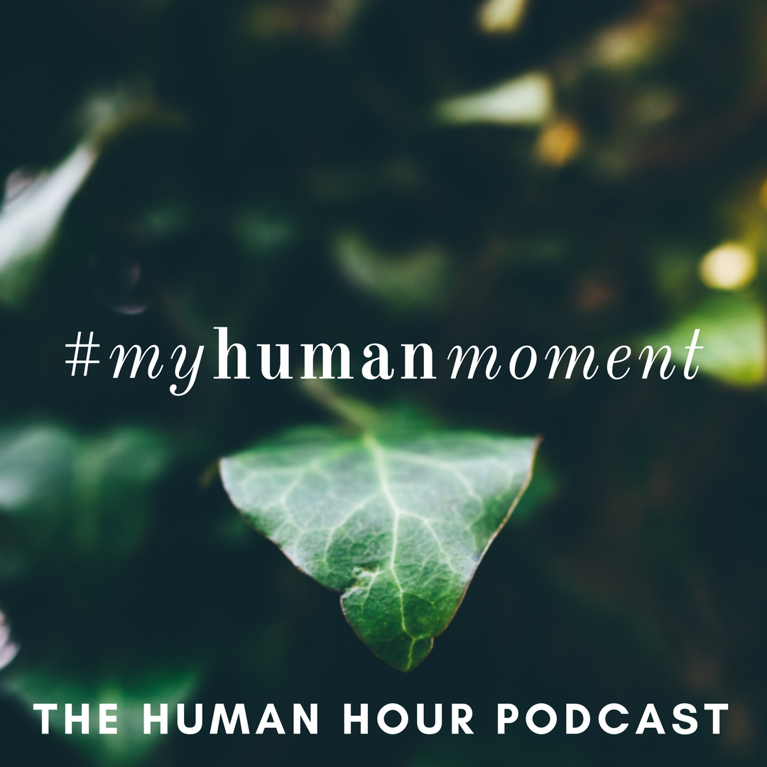 #myhumanmoment | The Human Hour Podcast