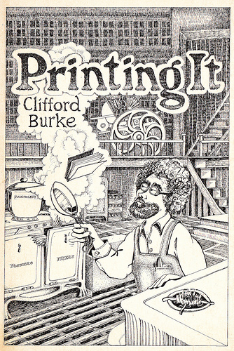 [The cover of Clifford Burke's  Printing It: a guide to Graphic Techniques for the Impecunious  (USA: Wingbow Press, 1972). Cover image by Chuck Miller.]