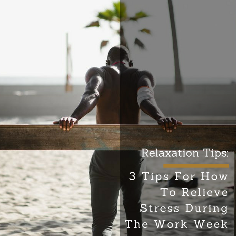 Relaxation Tips: 3 Tips For How To Relieve Stress During The Work Week