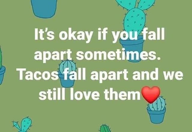 Tacos fall apart. Humans can too.  #lovethemanyway #mentalhealthisbeautiful #weallhaveissuestodealwith