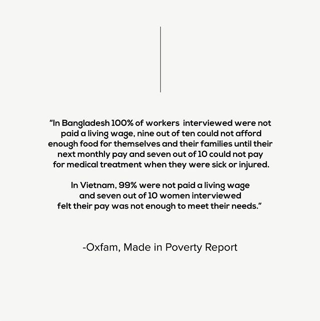 """Oxfam has recently come out with an extensive report that looked specifically into the lives of workers in the supply chain of Australian brands from two key sourcing countries - Bangladesh and Vietnam called Made In Poverty.  What was uncovered, is a system of systemic failure to ensure that the payment of wages aren't enough for people to afford even the basics of a decent life, aka they aren't paid a living wage. """"The living wage is a simple concept. It is the idea that the lowest wage paid to a full-time worker needs to cover the essential basics — enough nutritious food, decent housing, healthcare, clothing, transportation, utilities, childcare, education, and other essential needs, as well as some savings for the future and unexpected events.  A living wage is not a luxury. It is a minimum that all working people should be paid if they are to escape poverty. A living wage should be earned in a standard work week (no more than 48 hours) by a worker and be sufficient to afford a decent standard of living for the worker and her or his family."""" In late 2017, Oxfam released a report that detailed that the cost of the average piece of clothing sold in Australia would need to increase by just 1% to ensure that workers in the Australian garment supply chain earned a living wage. So now, in their latest 2019 report, they dive deeper in tho the ways in which Australian brands both profit from this poverty, and actively operate in ways that keep wages low.  If you've got some time, head on over and read this report. It's shocking stuff, but is well worth the read, as well as the responses from the likes of Big W, H&M and Uniqlo.  If you want to do something to show you demand better, head on over to Oxfam & sign their What She Makes pledge. It's a way to tackle poverty in the fashion industry, and stand by the women who make our clothes."""