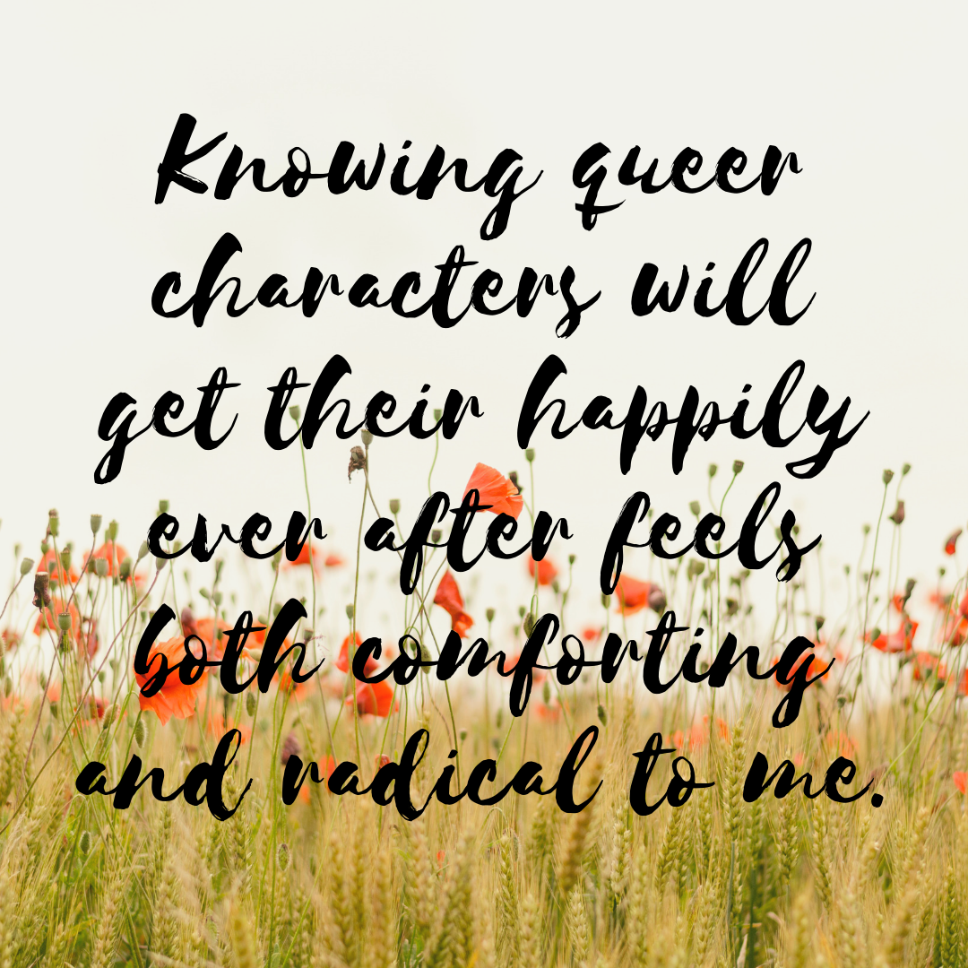 Knowing queer characters will get their happily ever after feels both comforting and radical to me..png