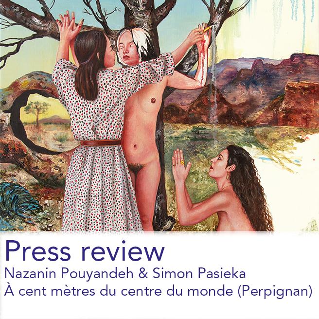 L'ART-VUES  /  L'INDÉPENDANT  /  PARCOURS DES ARTS   exhibition - Nazanin Pouyandeh & Simon Pasieka À cent mètres du centre du monde (Perpignan)  october 2017