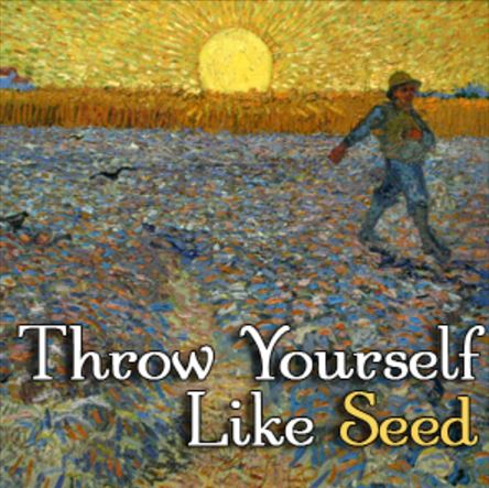 Throw Yourself Like Seed.JPG