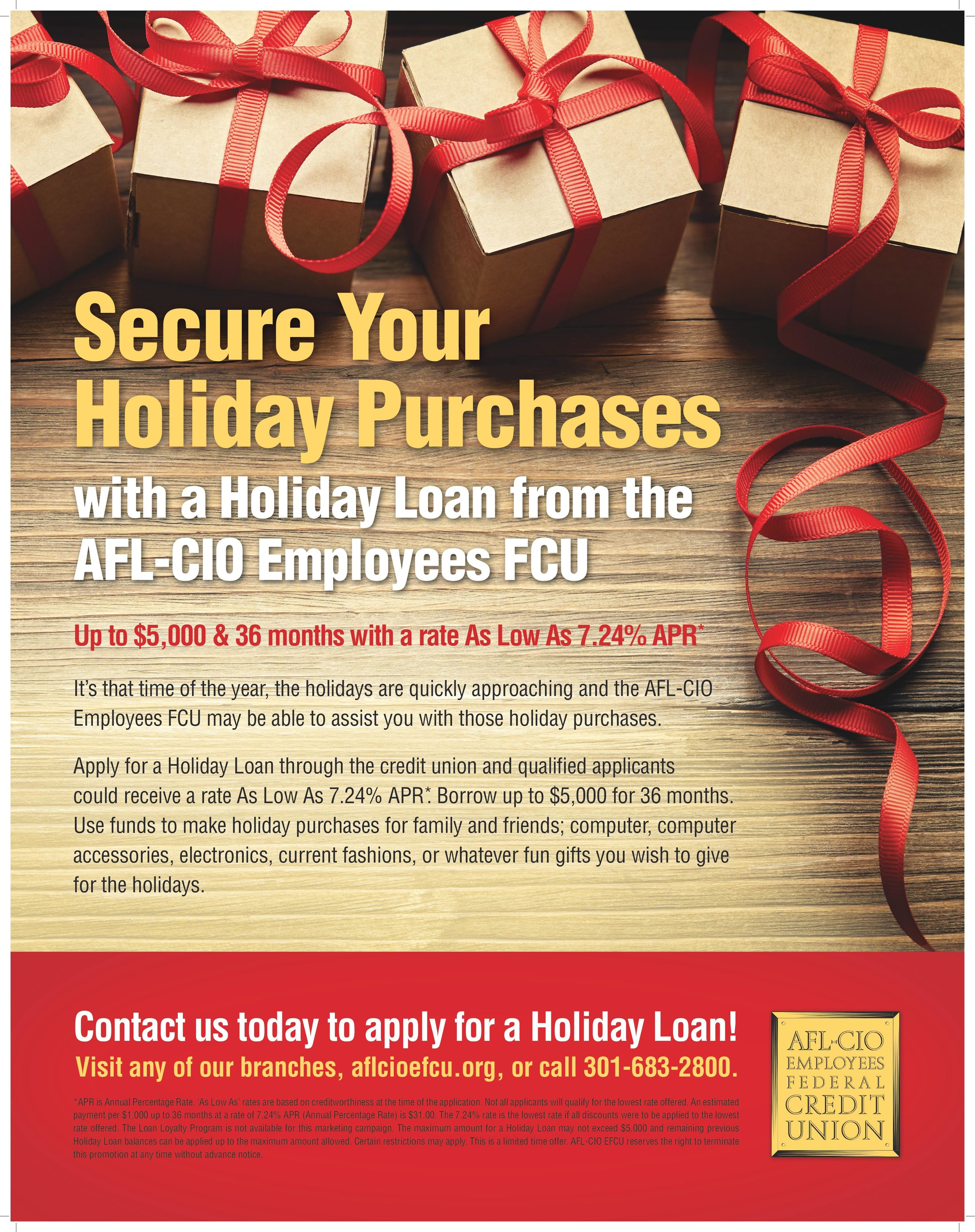 Secure your holiday purchases with a holiday loan from the AFL-CIO Employees FCU Up to $5,000 & 36 months with a rate As Low As 7.24% APR* It's that time of the year, the holidays are quickly approaching and the AFL-CIO Employees FCU may be able to assist you with those holiday purchases. Apply for a Holiday Loan through the credit union and qualified applicants could receive a rate As Low As 7.24% APR*. Borrow up to $5,000 for 36 months. Use funds to make holiday purchases for family and friends; computer, computer accessories, electronics, current fashions, or whatever fun gifts you wish to give for the holidays. Contact us today to apply for a Holiday Loan! Visit any of our branches, aflcioefcu.org, or call 301-683-2800. *APR is Annual Percentage Rate. 'As Low As' rates are based on creditworthiness at the time of the application. Not all applicants will qualify for the lowest rate offered. An estimated payment per $1,000 up to 36 months at a rate of 7.24% APR (Annual Percentage Rate) is $31.00. The 7.24% rate is the lowest rate if all discounts were to be applied to the lowest rate offered. The Loan Loyalty Program is not available for this marketing campaign. The maximum amount for a Holiday Loan may not exceed $5,000 and remaining previous Holiday Loan balances can be applied up to the maximum amount allowed. Certain restrictions may apply. This is a limited time offer. AFL-CIO EFCU reserves the right to terminate this promotion at any time without advance notice.
