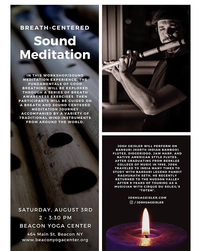 "SOUND MEDITATION w/ @joshuageisler  August 3rd 2-3:30p 🎶✨🎶✨ There's nothing more important in your life than your next breath. From this it follows that the quality of your consciousness is connected to the quality of your breathing. In this workshop/sound meditation experience, the fundamentals of good breathing will be explored through a series of breath awareness exercises. Then participants will be guided on a breath and sound centered meditation journey accompanied by a variety of traditional wind instruments from around the world. ✨🎶✨🎶 Josh Geisler will perform on bansuri (North Indian bamboo) flutes, Didgeridoo, jaw harp, and Native American style flutes. After graduating from Berklee College of Music in 1998, Josh traveled to India 6 times to study with bansuri legend Pandit Raghunath Seth. He recently returned to the Hudson Valley after 9 years of touring the world as a musician with Cirque du Soleil's ""TOTEM"", with whom he performed 2650 shows. To register—- https://www.viewcy.com/register/3040/2019-08-03 Link in bio"