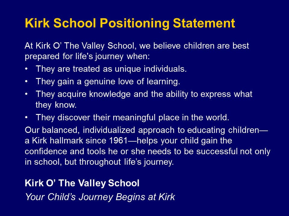 "The school's positioning statement reinforced their care for ""your"" child, the life-long value of the Kirk experience, their time-tested philosophy, that they take learning seriously, and what they promised to each student."