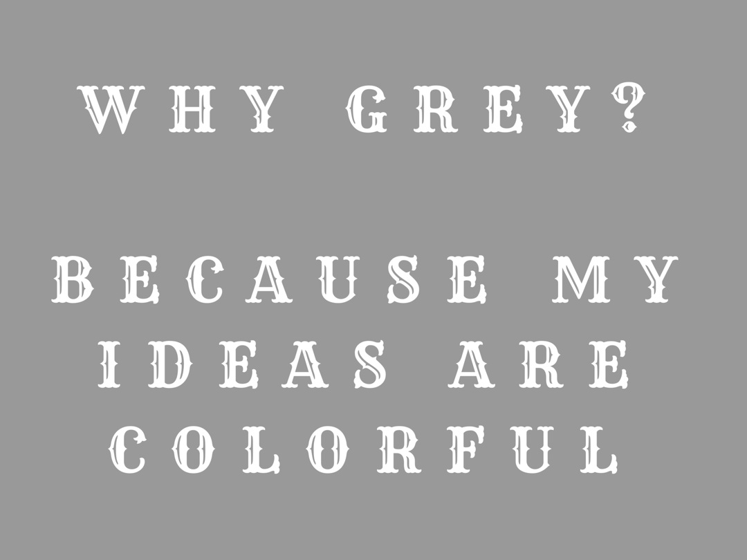 Why+grey%3F+Because+my+ideas+are+colorful