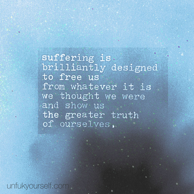 Suffering shows the greater truth of ourselves