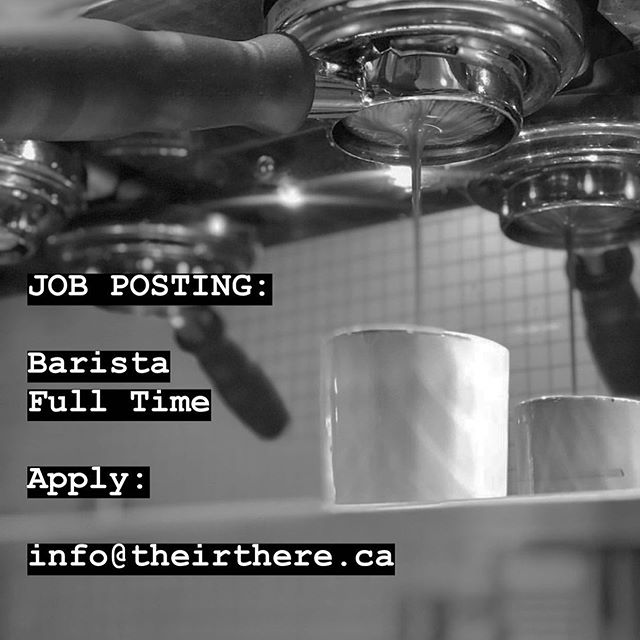 HIRING: We are currently hiring full time baristas. Please send current CV to info@theirthere.ca